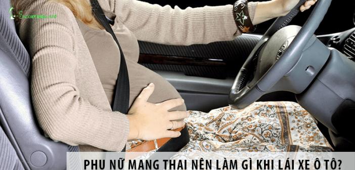 Phụ nữ mang thai nên và không nên làm gì khi lái xe ô tô?